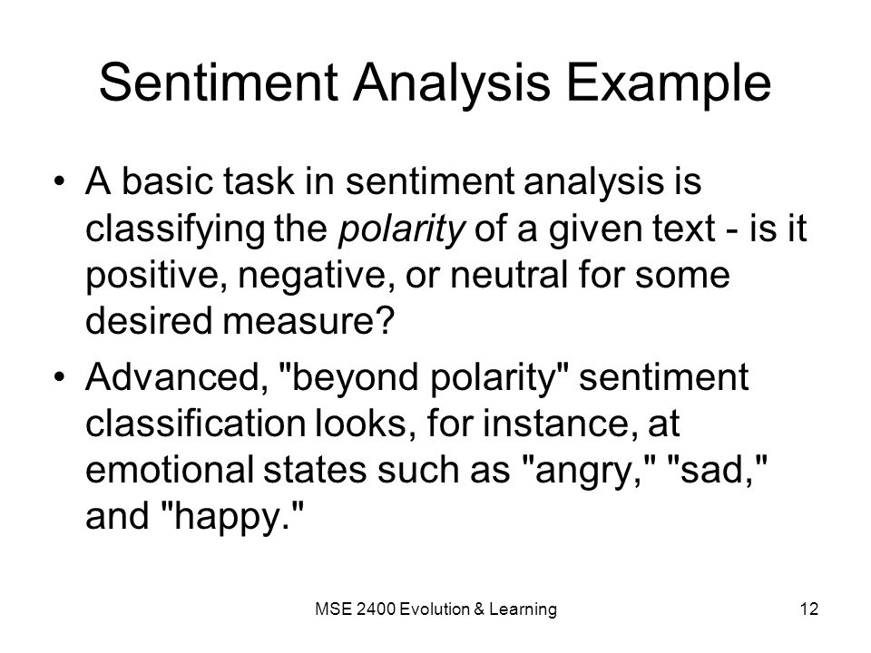 Sentiment Analysis Example A basic task in sentiment analysis is classifying the polarity of a given text - is it positive, negative, or neutral for some desired measure.
