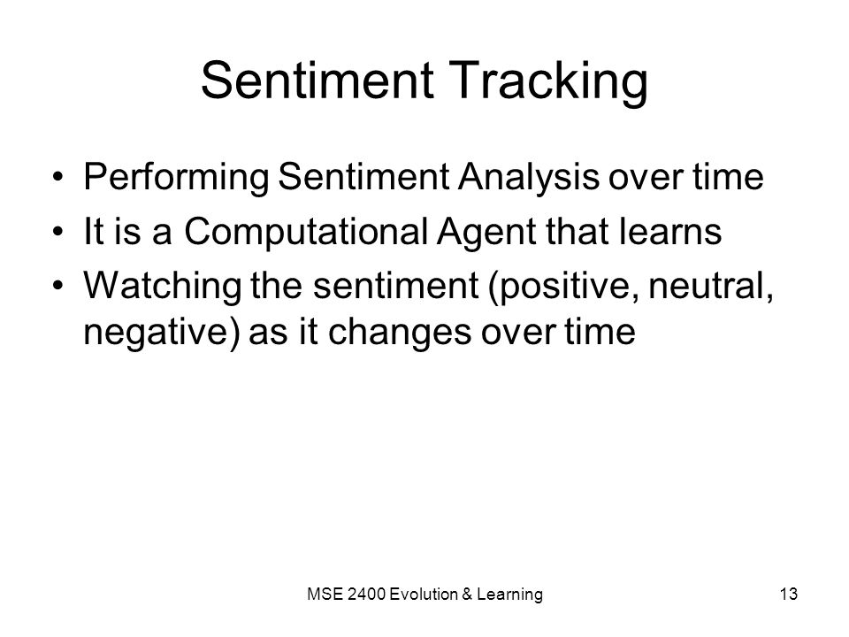 Sentiment Tracking Performing Sentiment Analysis over time It is a Computational Agent that learns Watching the sentiment (positive, neutral, negative) as it changes over time 13MSE 2400 Evolution & Learning