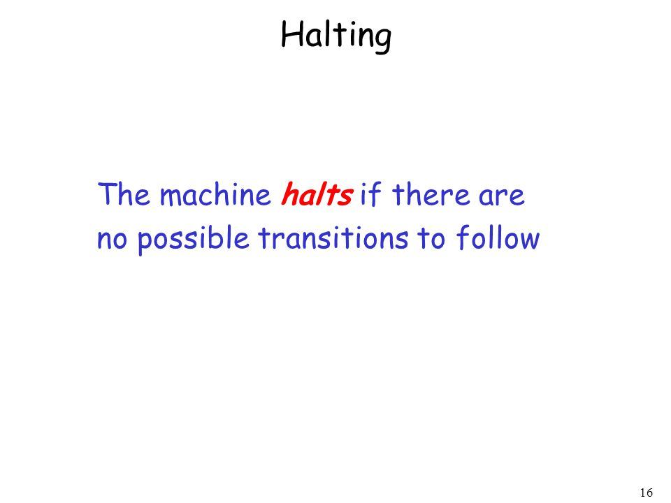 16 Halting The machine halts if there are no possible transitions to follow