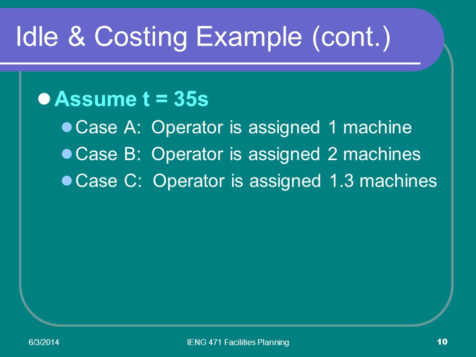 6/3/2014IENG 471 Facilities Planning 10 Idle & Costing Example (cont.) Assume t = 35s Case A: Operator is assigned 1 machine Case B: Operator is assigned 2 machines Case C: Operator is assigned 1.3 machines