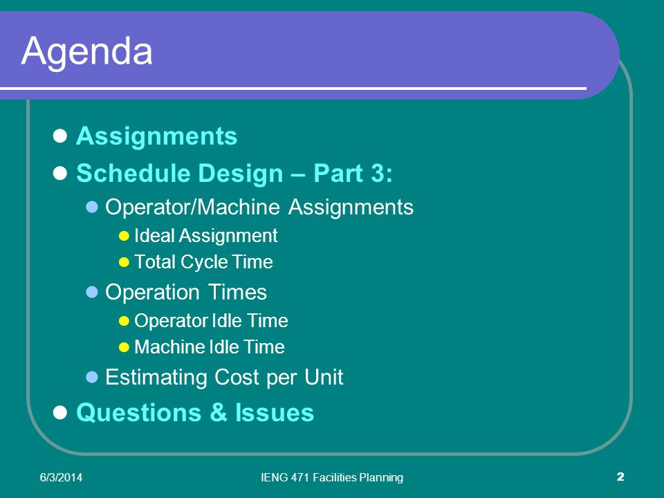 6/3/2014IENG 471 Facilities Planning 2 Agenda Assignments Schedule Design – Part 3: Operator/Machine Assignments Ideal Assignment Total Cycle Time Operation Times Operator Idle Time Machine Idle Time Estimating Cost per Unit Questions & Issues