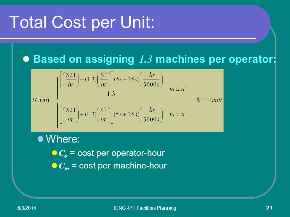 6/3/2014IENG 471 Facilities Planning 21 Total Cost per Unit: Based on assigning 1.3 machines per operator: Where: C o = cost per operator-hour C m = cost per machine-hour