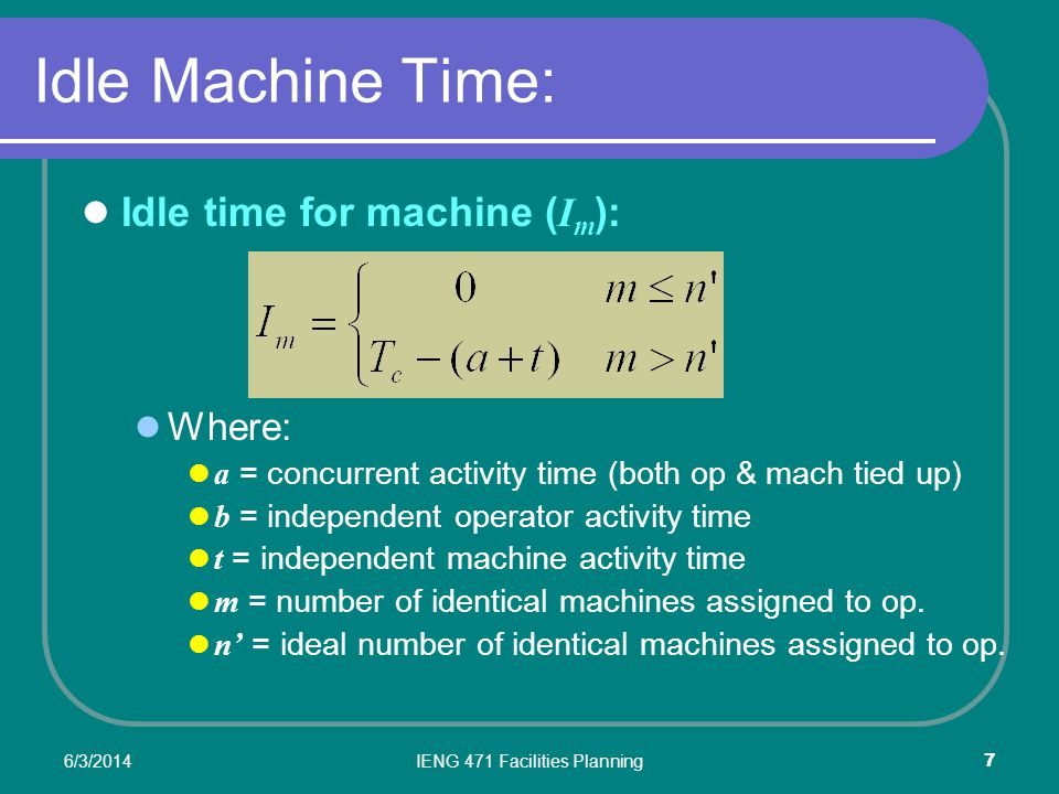 6/3/2014IENG 471 Facilities Planning 7 Idle Machine Time: Idle time for machine ( I m ): Where: a = concurrent activity time (both op & mach tied up) b = independent operator activity time t = independent machine activity time m = number of identical machines assigned to op.