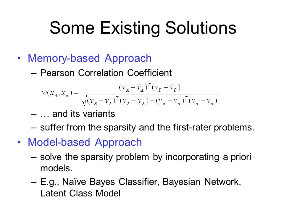 Some Existing Solutions Memory-based Approach –Pearson Correlation Coefficient –… and its variants –suffer from the sparsity and the first-rater problems.