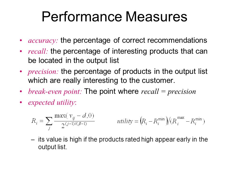 Performance Measures accuracy: the percentage of correct recommendations recall: the percentage of interesting products that can be located in the output list precision: the percentage of products in the output list which are really interesting to the customer.
