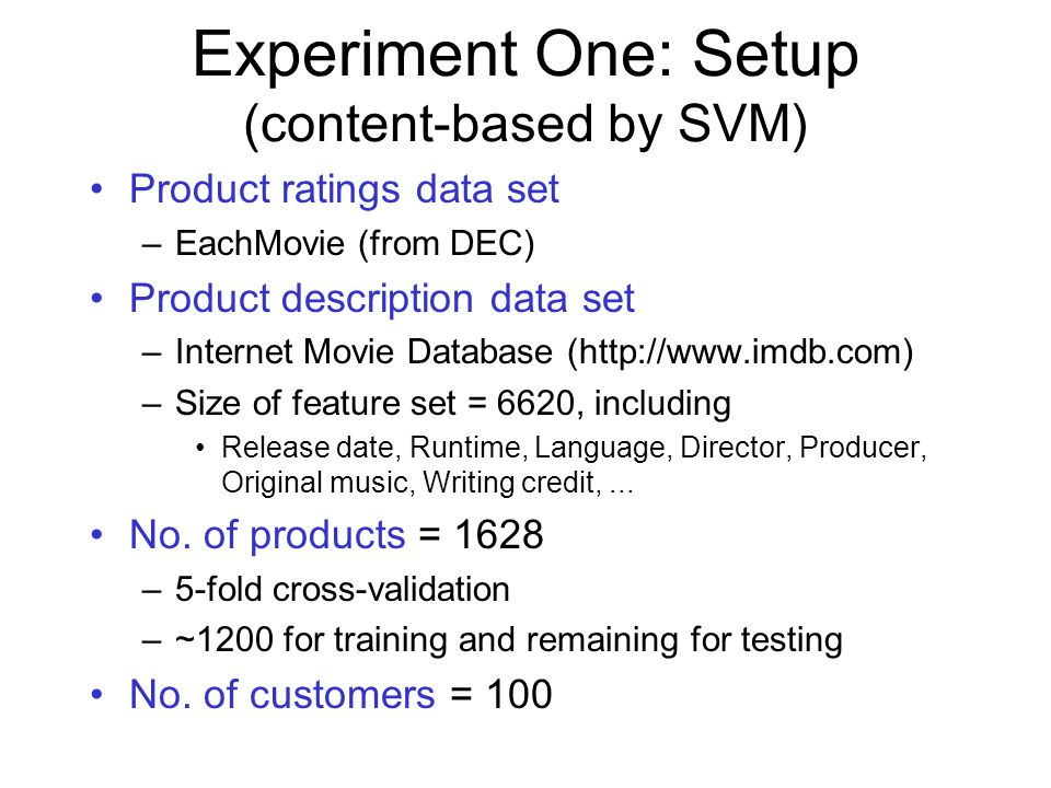 Experiment One: Setup (content-based by SVM) Product ratings data set –EachMovie (from DEC) Product description data set –Internet Movie Database (http://www.imdb.com) –Size of feature set = 6620, including Release date, Runtime, Language, Director, Producer, Original music, Writing credit,...