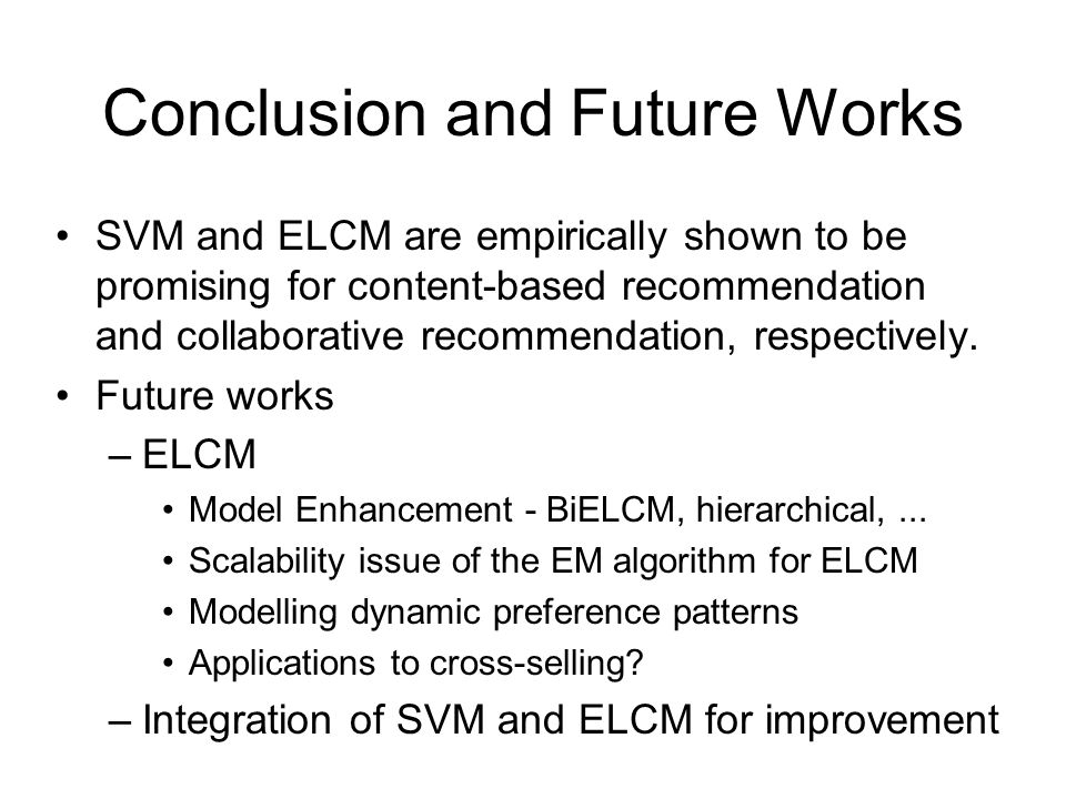 Conclusion and Future Works SVM and ELCM are empirically shown to be promising for content-based recommendation and collaborative recommendation, respectively.