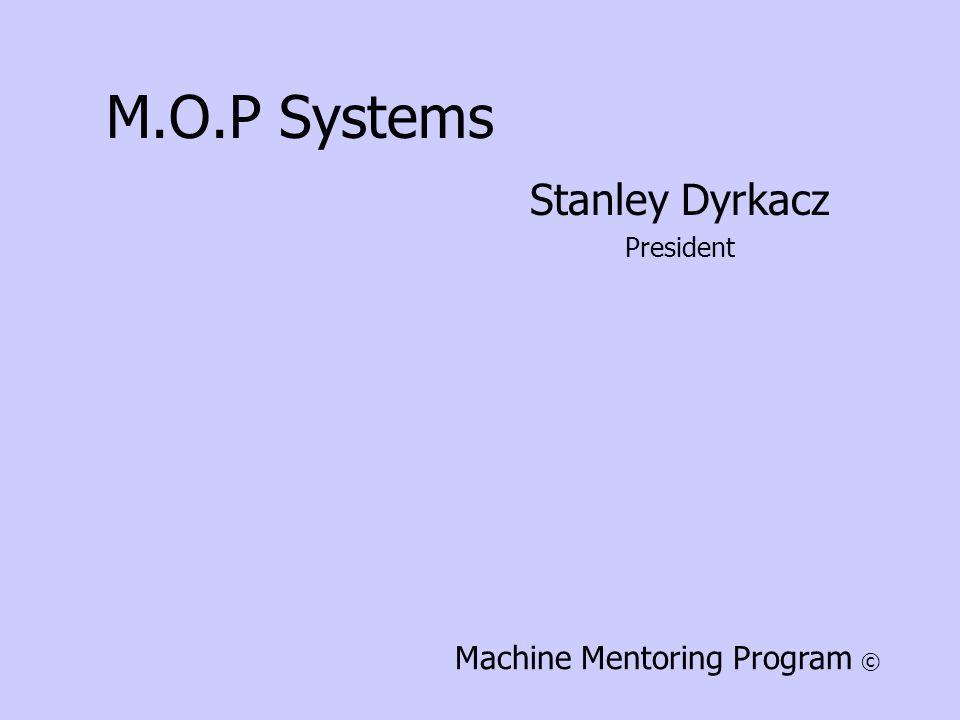 M.O.P Systems Stanley Dyrkacz President Machine Mentoring Program ©