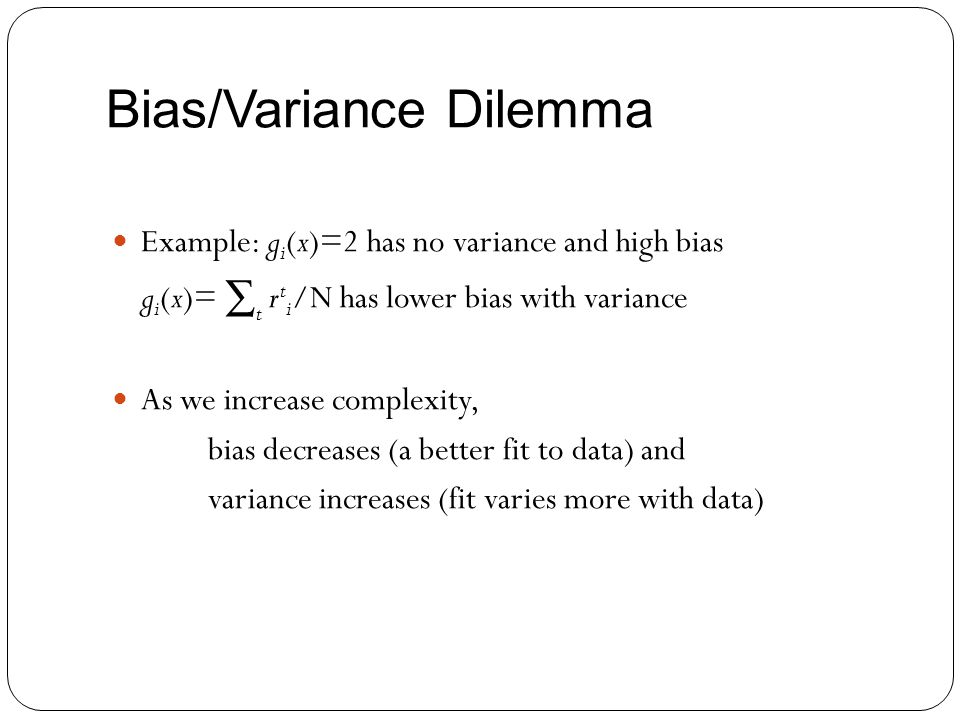 Bias/Variance Dilemma Example: g i (x)=2 has no variance and high bias g i (x)= t r t i /N has lower bias with variance As we increase complexity, bia