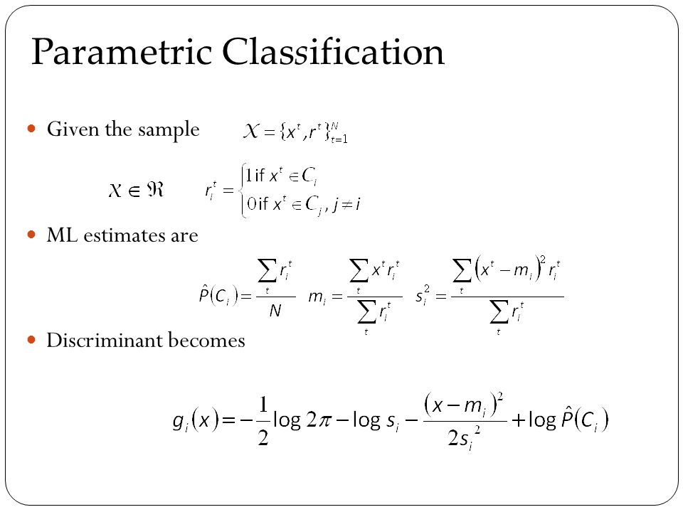 Given the sample ML estimates are Discriminant becomes Parametric Classification