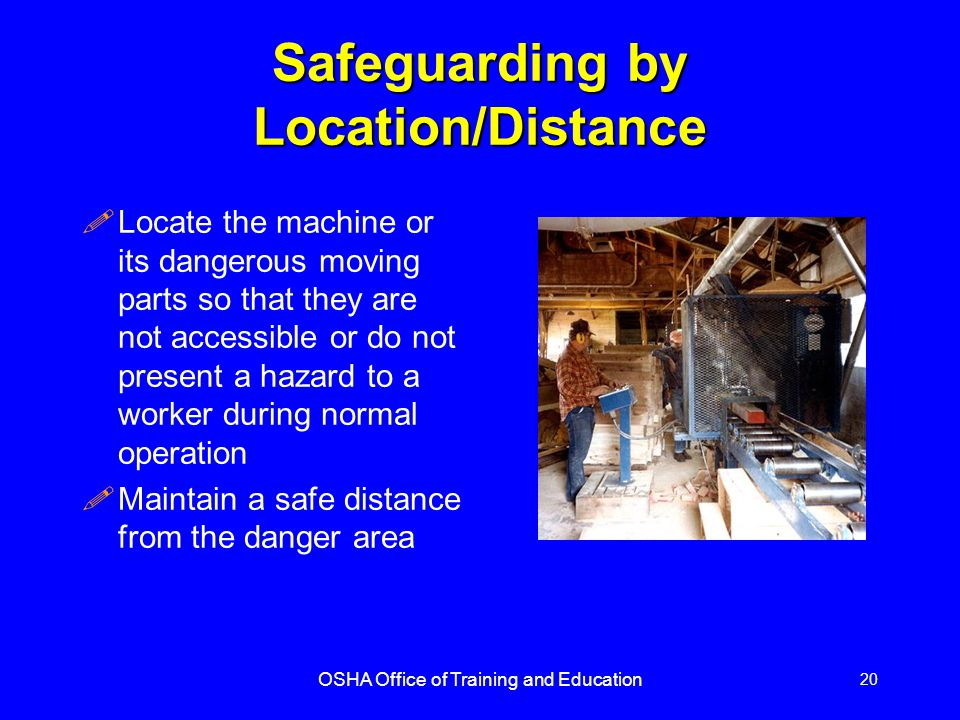 OSHA Office of Training and Education 20 Safeguarding by Location/Distance !Locate the machine or its dangerous moving parts so that they are not accessible or do not present a hazard to a worker during normal operation !Maintain a safe distance from the danger area