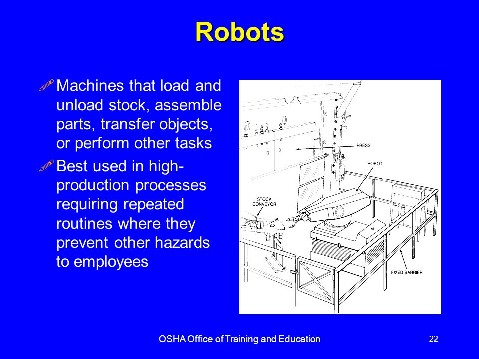 OSHA Office of Training and Education 22 Robots !Machines that load and unload stock, assemble parts, transfer objects, or perform other tasks !Best used in high- production processes requiring repeated routines where they prevent other hazards to employees