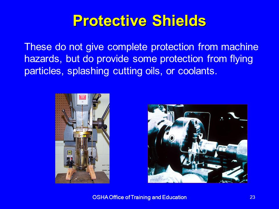 OSHA Office of Training and Education 23 Protective Shields These do not give complete protection from machine hazards, but do provide some protection from flying particles, splashing cutting oils, or coolants.