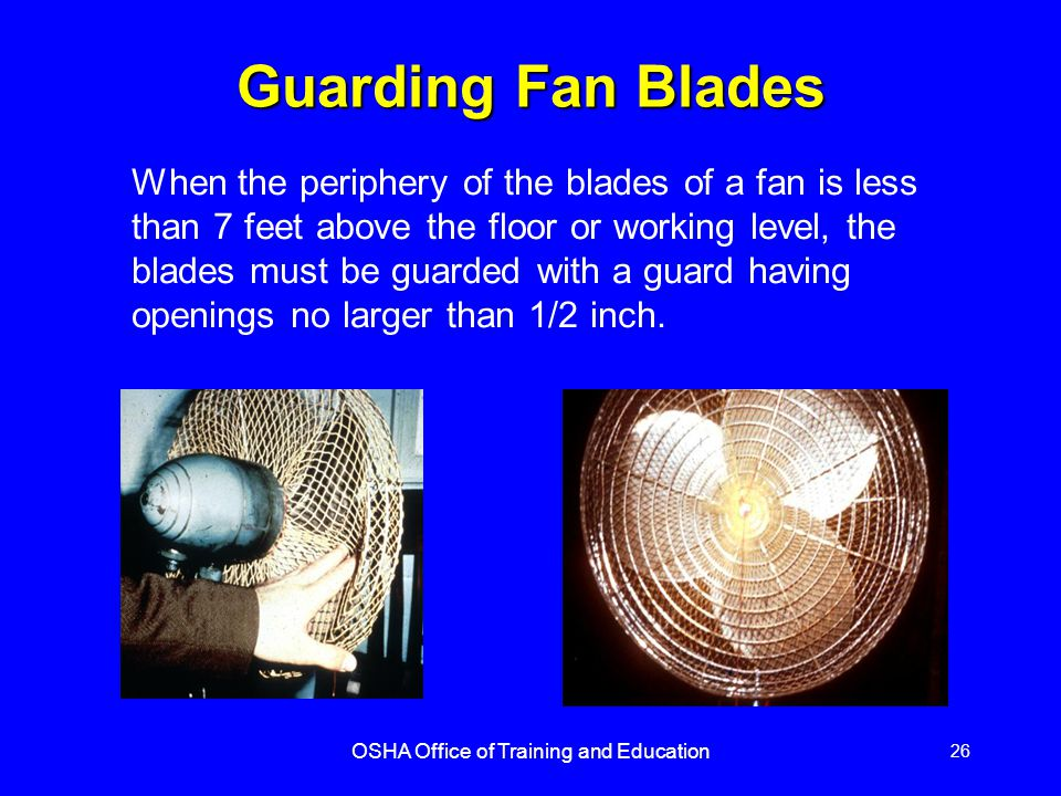 OSHA Office of Training and Education 26 Guarding Fan Blades When the periphery of the blades of a fan is less than 7 feet above the floor or working level, the blades must be guarded with a guard having openings no larger than 1/2 inch.