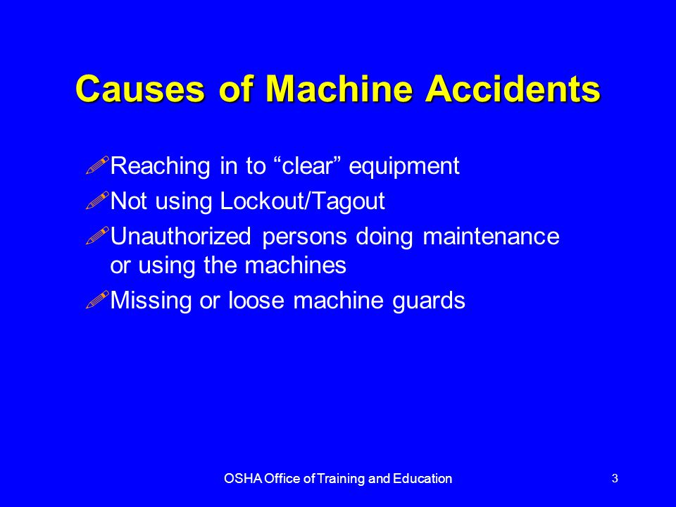 OSHA Office of Training and Education 3 Causes of Machine Accidents !Reaching in to clear equipment !Not using Lockout/Tagout !Unauthorized persons doing maintenance or using the machines !Missing or loose machine guards
