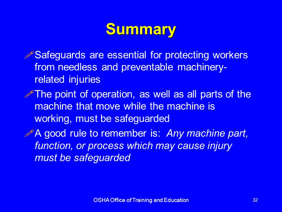 OSHA Office of Training and Education 32 Summary !Safeguards are essential for protecting workers from needless and preventable machinery- related injuries !The point of operation, as well as all parts of the machine that move while the machine is working, must be safeguarded !A good rule to remember is: Any machine part, function, or process which may cause injury must be safeguarded