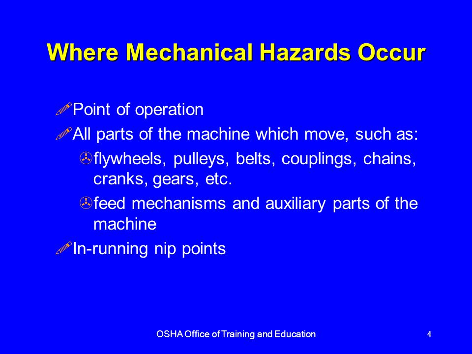 OSHA Office of Training and Education 4 Where Mechanical Hazards Occur !Point of operation !All parts of the machine which move, such as: >flywheels, pulleys, belts, couplings, chains, cranks, gears, etc.