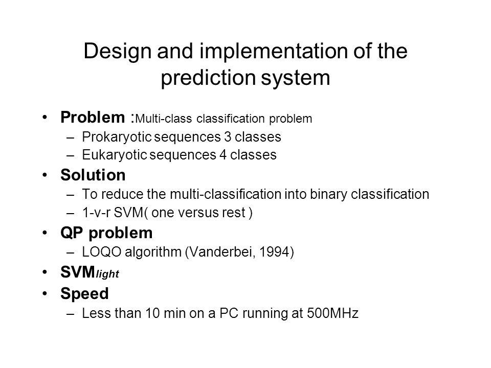 Design and implementation of the prediction system Problem : Multi-class classification problem –Prokaryotic sequences 3 classes –Eukaryotic sequences 4 classes Solution –To reduce the multi-classification into binary classification –1-v-r SVM( one versus rest ) QP problem –LOQO algorithm (Vanderbei, 1994) SVM light Speed –Less than 10 min on a PC running at 500MHz
