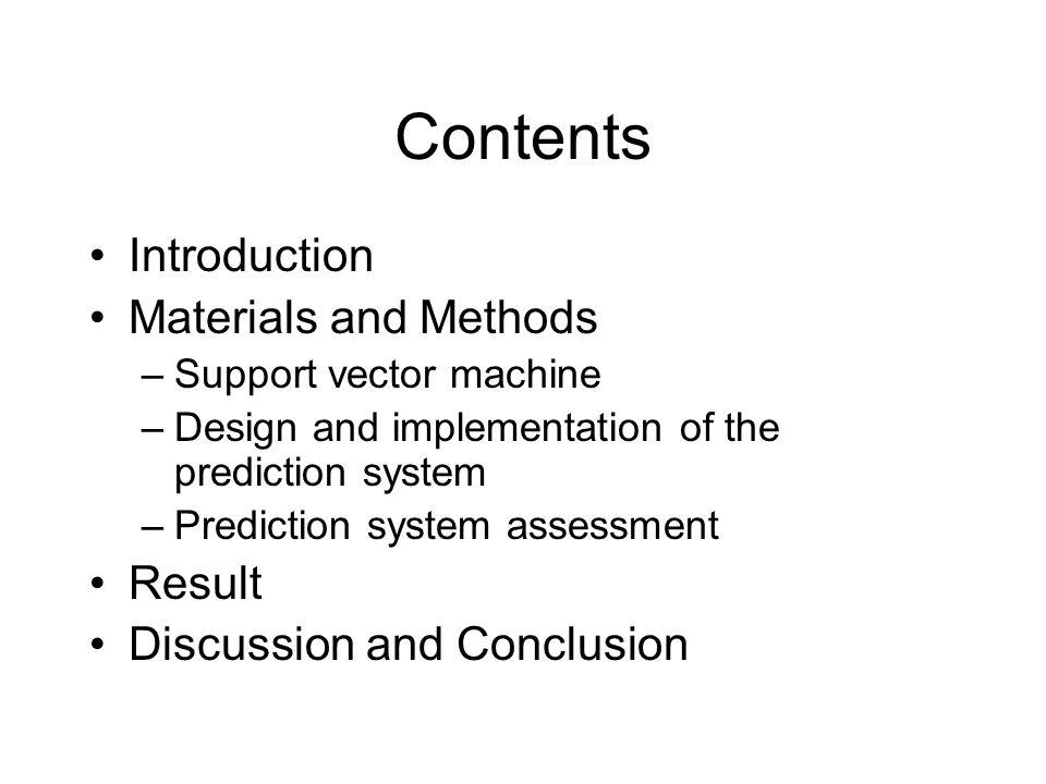 Contents Introduction Materials and Methods –Support vector machine –Design and implementation of the prediction system –Prediction system assessment Result Discussion and Conclusion