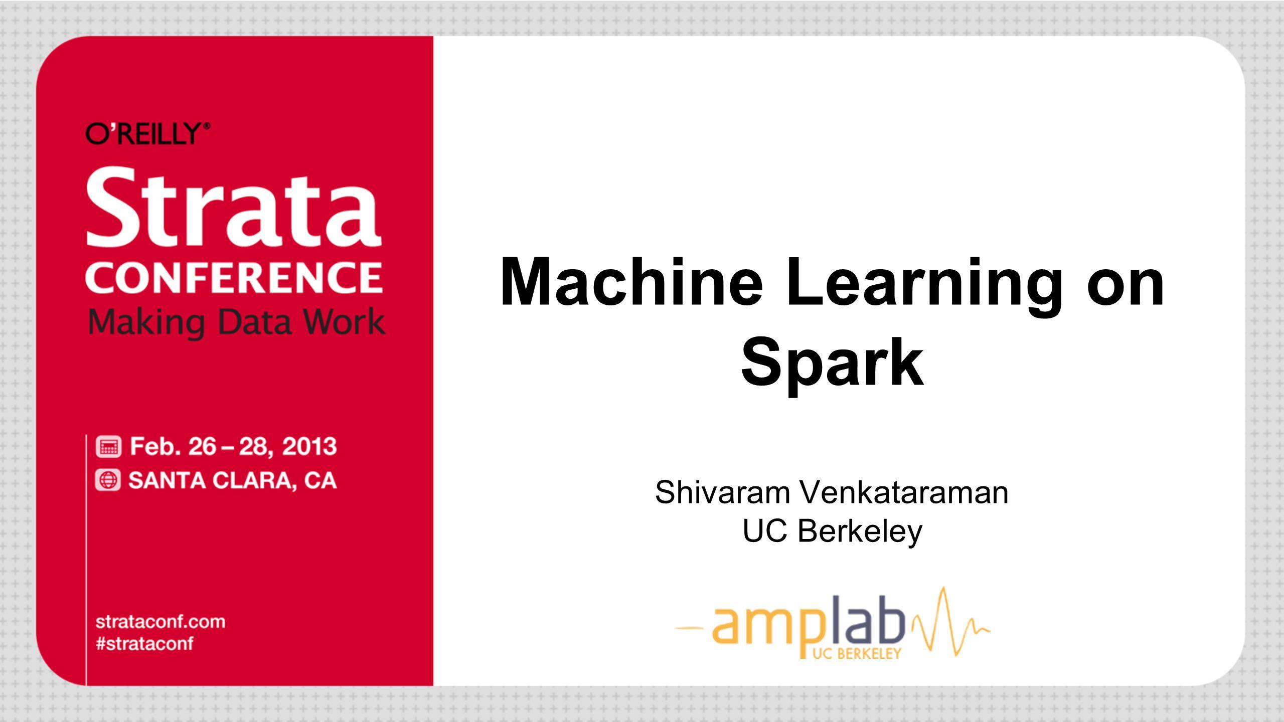 Machine Learning on Spark Shivaram Venkataraman UC Berkeley