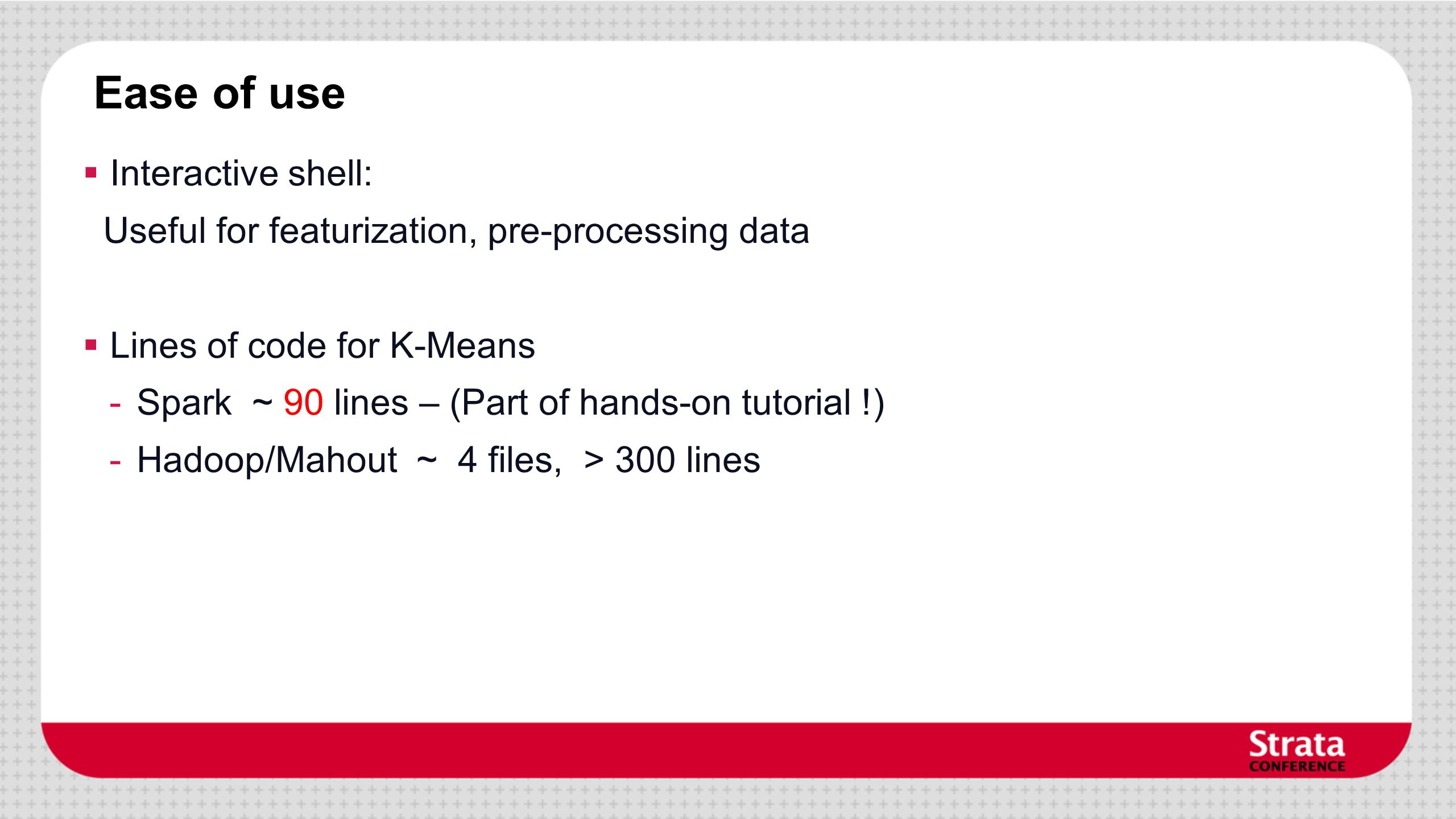 Ease of use Interactive shell: Useful for featurization, pre-processing data Lines of code for K-Means -Spark ~ 90 lines – (Part of hands-on tutorial