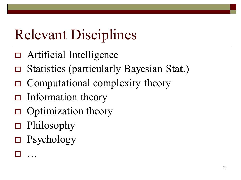 19 Relevant Disciplines Artificial Intelligence Statistics (particularly Bayesian Stat.) Computational complexity theory Information theory Optimization theory Philosophy Psychology …