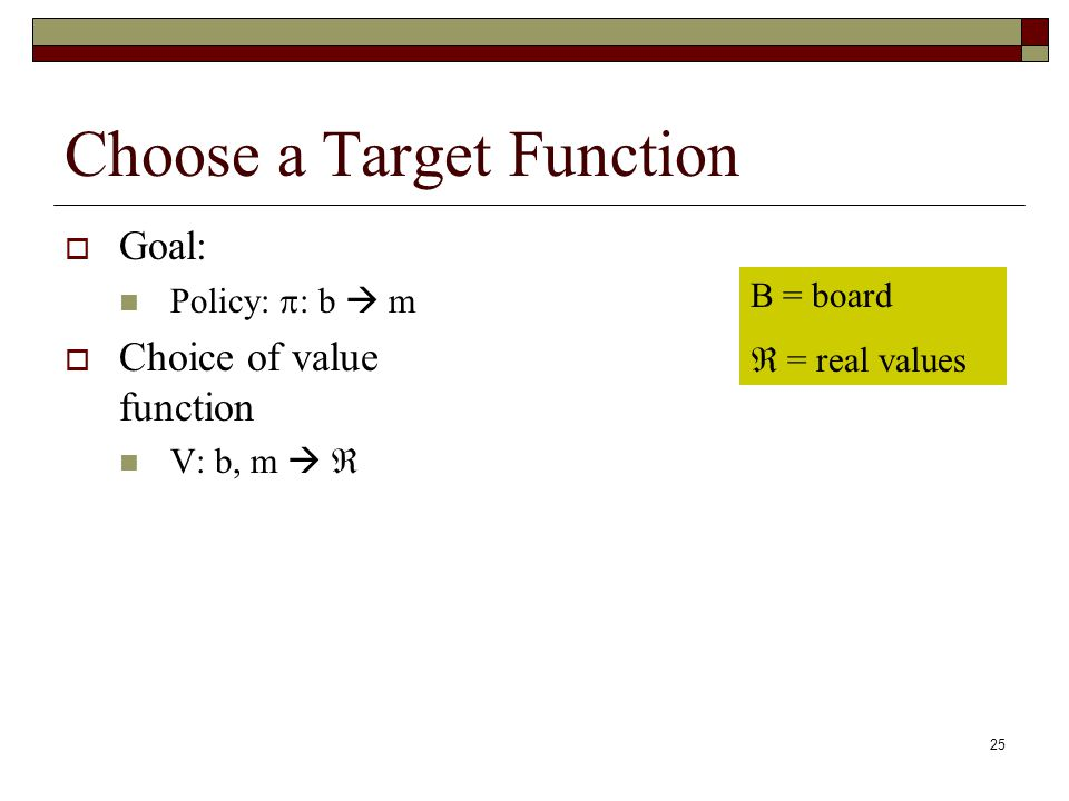 25 Choose a Target Function Goal: Policy: : b m Choice of value function V: b, m B = board = real values