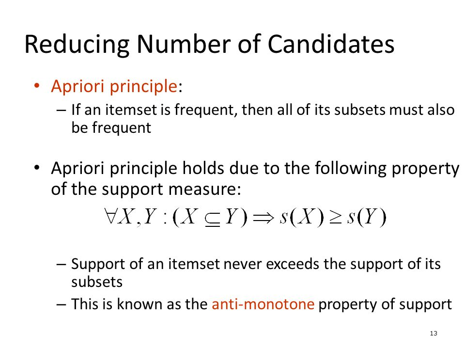 13 Reducing Number of Candidates Apriori principle: – If an itemset is frequent, then all of its subsets must also be frequent Apriori principle holds