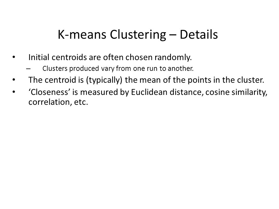 K-means Clustering – Details Initial centroids are often chosen randomly. – Clusters produced vary from one run to another. The centroid is (typically