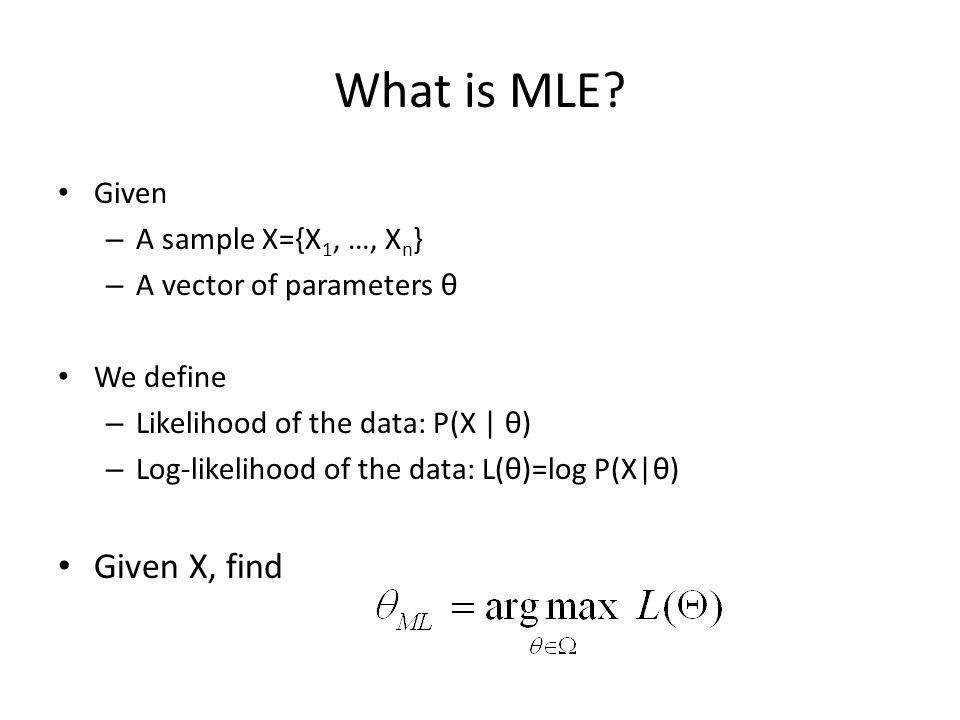 What is MLE? Given – A sample X={X 1, …, X n } – A vector of parameters θ We define – Likelihood of the data: P(X   θ) – Log-likelihood of the data: L