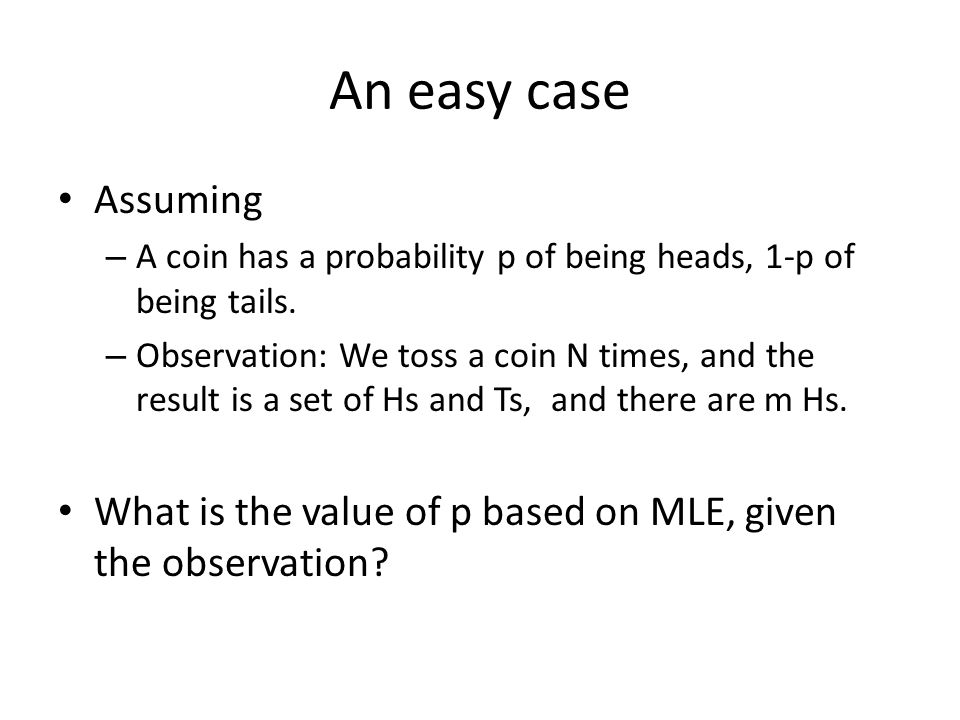An easy case Assuming – A coin has a probability p of being heads, 1-p of being tails. – Observation: We toss a coin N times, and the result is a set
