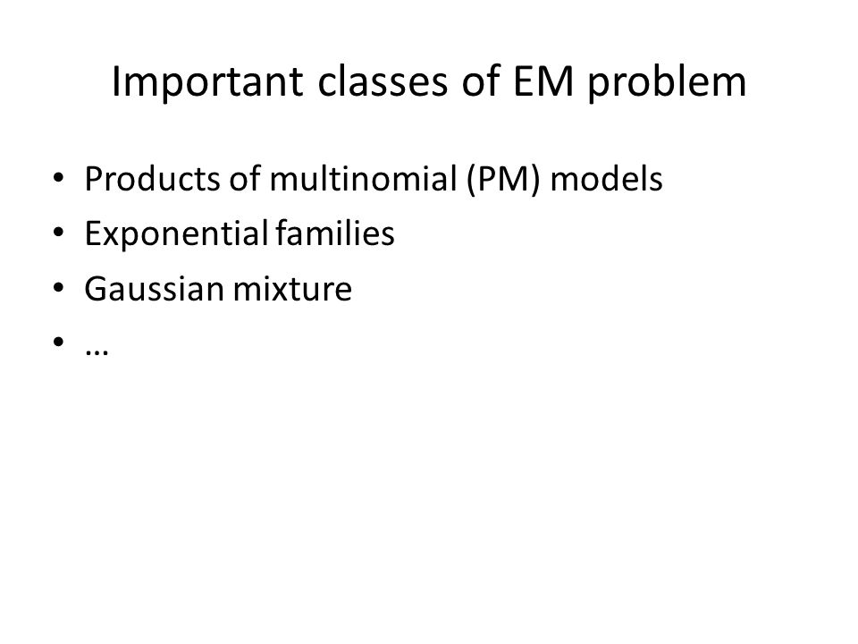 Important classes of EM problem Products of multinomial (PM) models Exponential families Gaussian mixture …