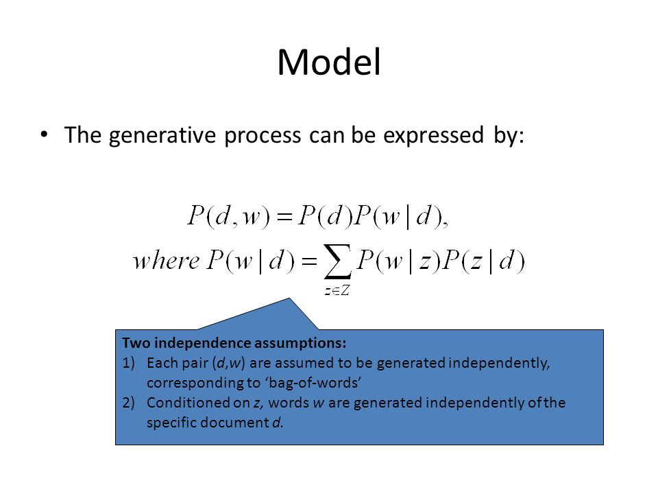 Model The generative process can be expressed by: Two independence assumptions: 1)Each pair (d,w) are assumed to be generated independently, correspon