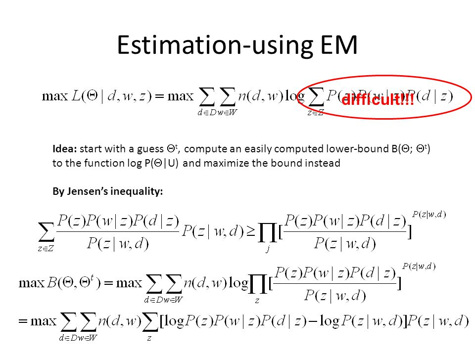 Estimation-using EM difficult!!! Idea: start with a guess t, compute an easily computed lower-bound B( ; t ) to the function log P(  U) and maximize t