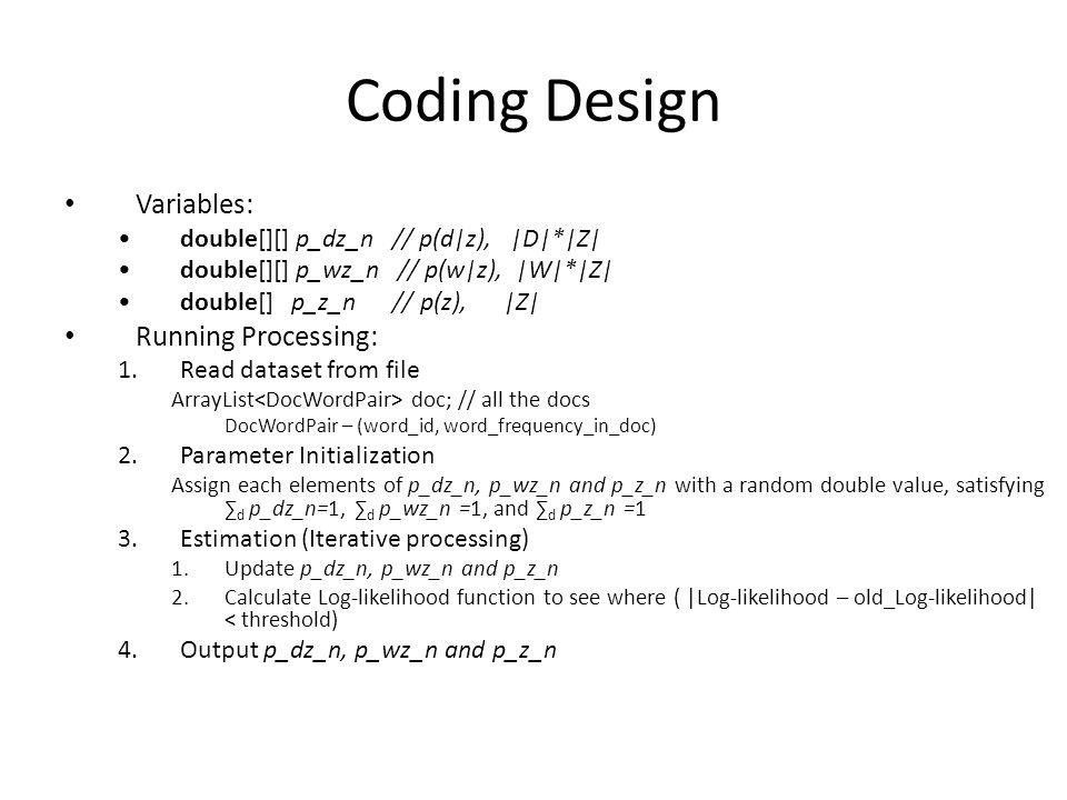 Coding Design Variables: double[][] p_dz_n // p(d z),  D * Z  double[][] p_wz_n // p(w z),  W * Z  double[] p_z_n // p(z),  Z  Running Processing: 1.R