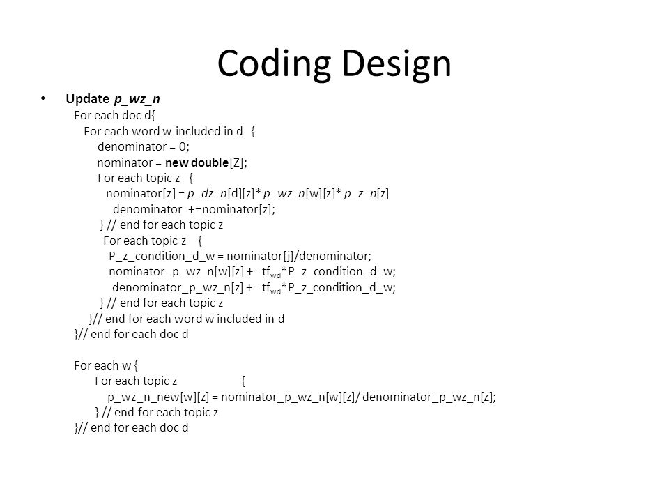 Coding Design Update p_wz_n For each doc d{ For each word w included in d { denominator = 0; nominator = new double[Z]; For each topic z { nominator[z