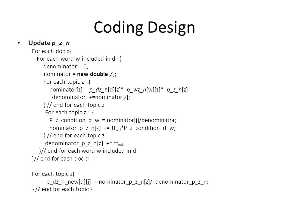 Coding Design Update p_z_n For each doc d{ For each word w included in d { denominator = 0; nominator = new double[Z]; For each topic z { nominator[z]