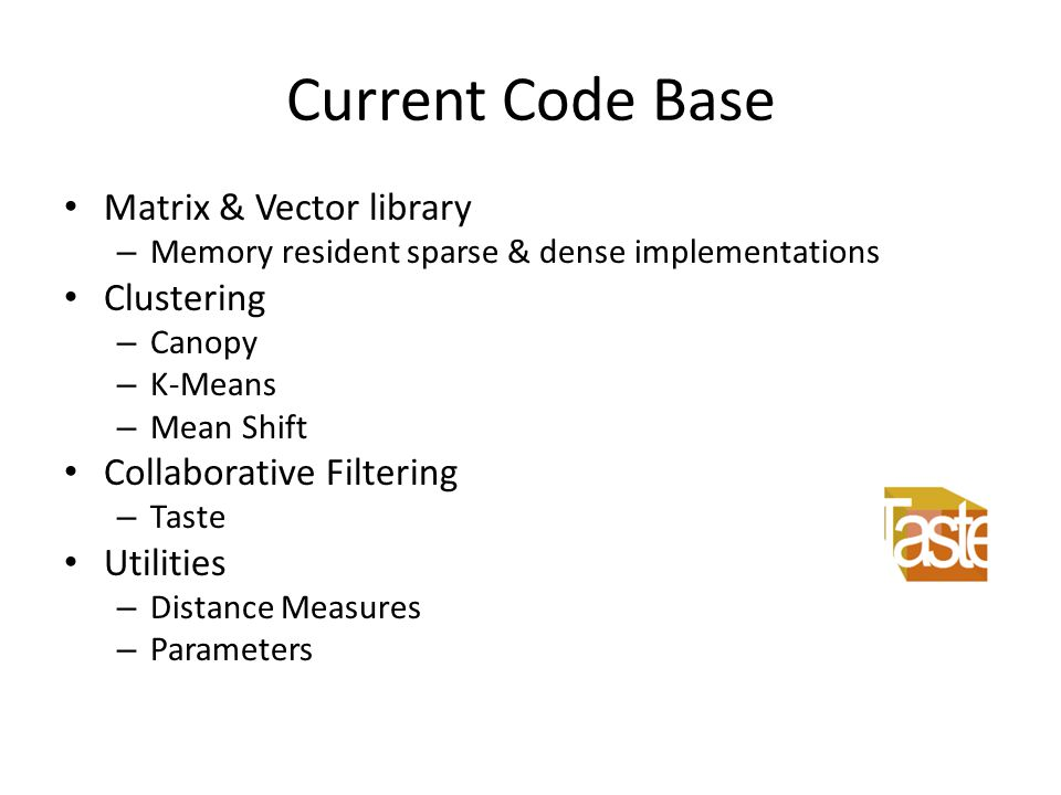 Current Code Base Matrix & Vector library – Memory resident sparse & dense implementations Clustering – Canopy – K-Means – Mean Shift Collaborative Fi