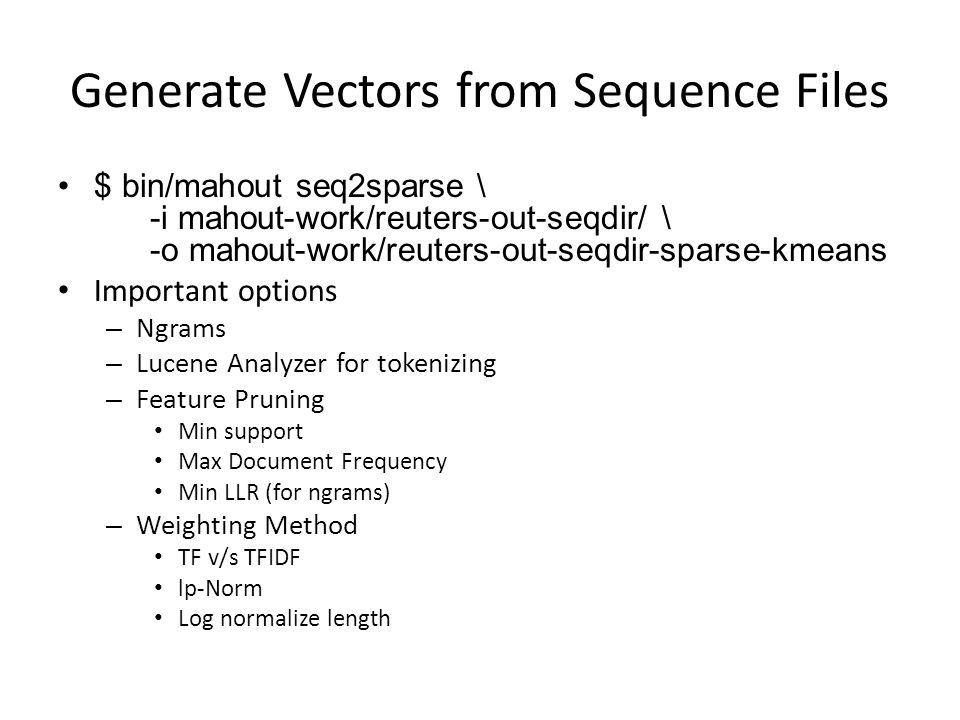 Generate Vectors from Sequence Files $ bin/mahout seq2sparse \ -i mahout-work/reuters-out-seqdir/ \ -o mahout-work/reuters-out-seqdir-sparse-kmeans Im