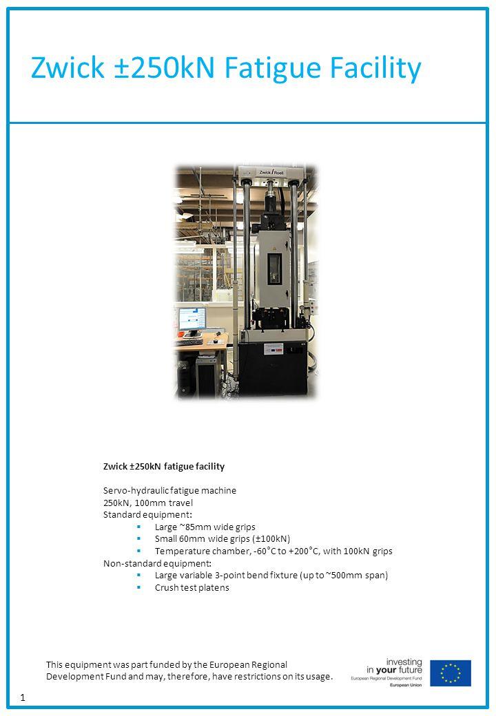 Zwick ±250kN Fatigue Facility 1 Zwick ±250kN fatigue facility Servo-hydraulic fatigue machine 250kN, 100mm travel Standard equipment: Large ~85mm wide