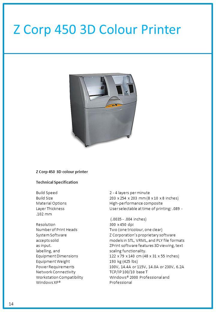 Z Corp 450 3D Colour Printer 14 Z Corp 450 3D colour printer Technical Specification Build Speed2 - 4 layers per minute Build Size203 x 254 x 203 mm (