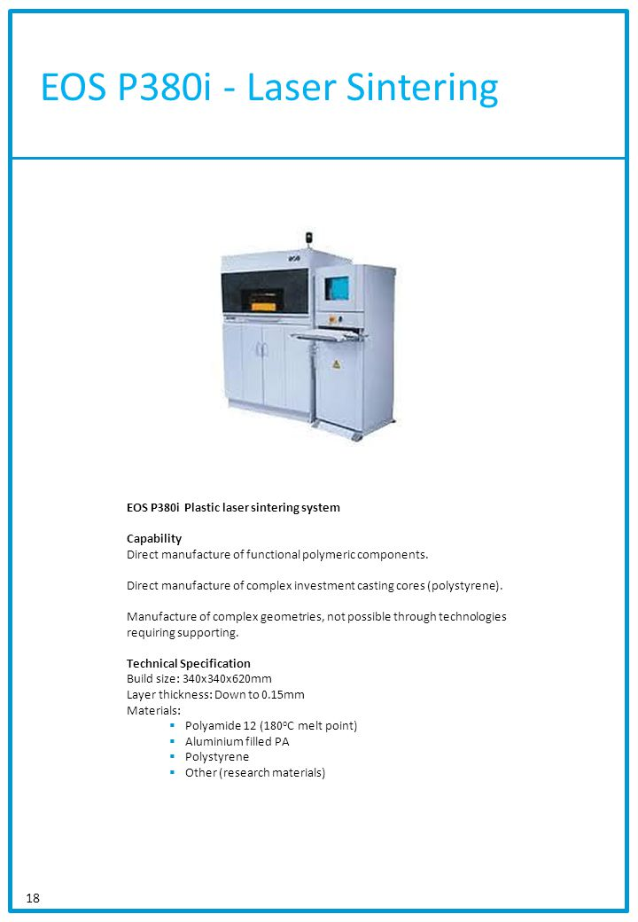 EOS P380i - Laser Sintering 18 EOS P380i Plastic laser sintering system Capability Direct manufacture of functional polymeric components. Direct manuf