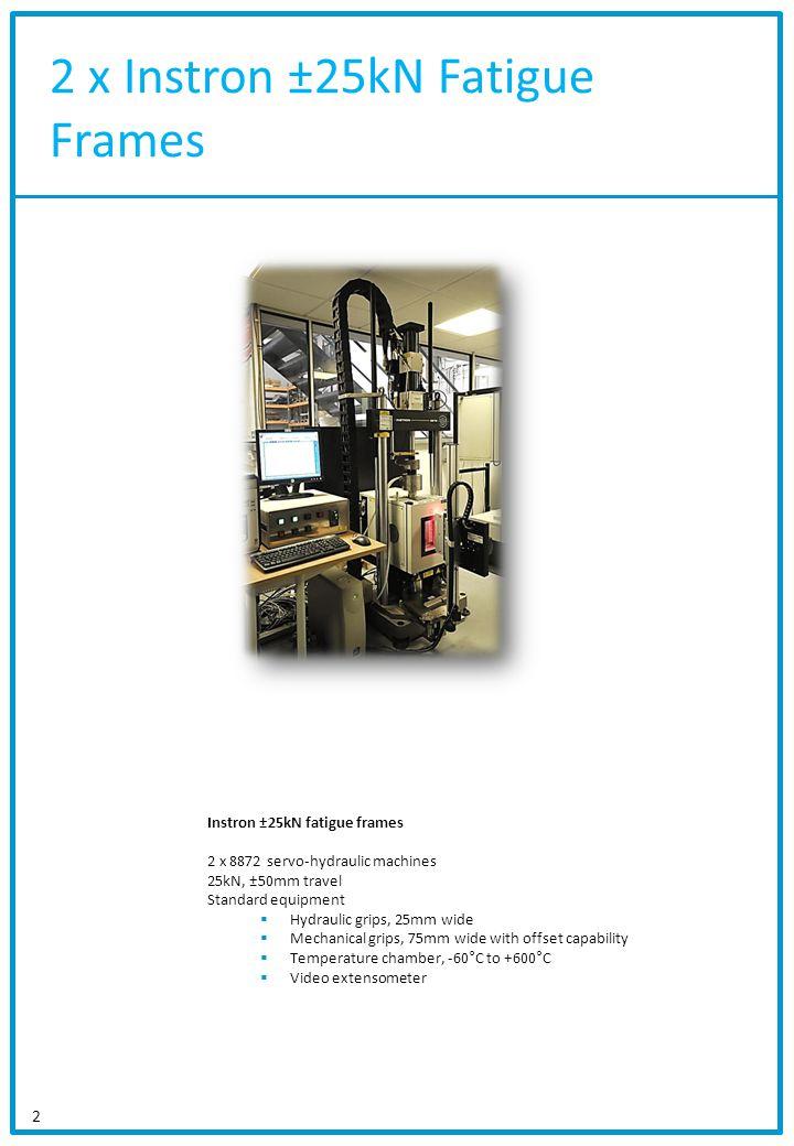 2 x Instron ±25kN Fatigue Frames 2 Instron ±25kN fatigue frames 2 x 8872 servo-hydraulic machines 25kN, ±50mm travel Standard equipment Hydraulic grip