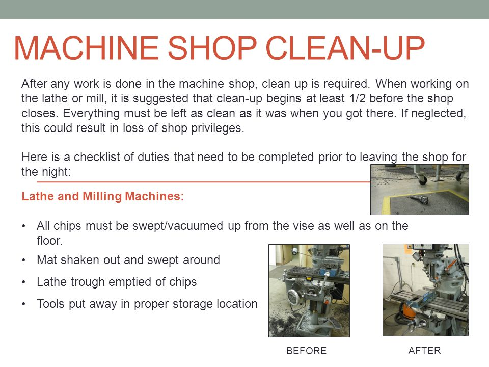 MACHINE SHOP CLEAN-UP After any work is done in the machine shop, clean up is required. When working on the lathe or mill, it is suggested that clean-