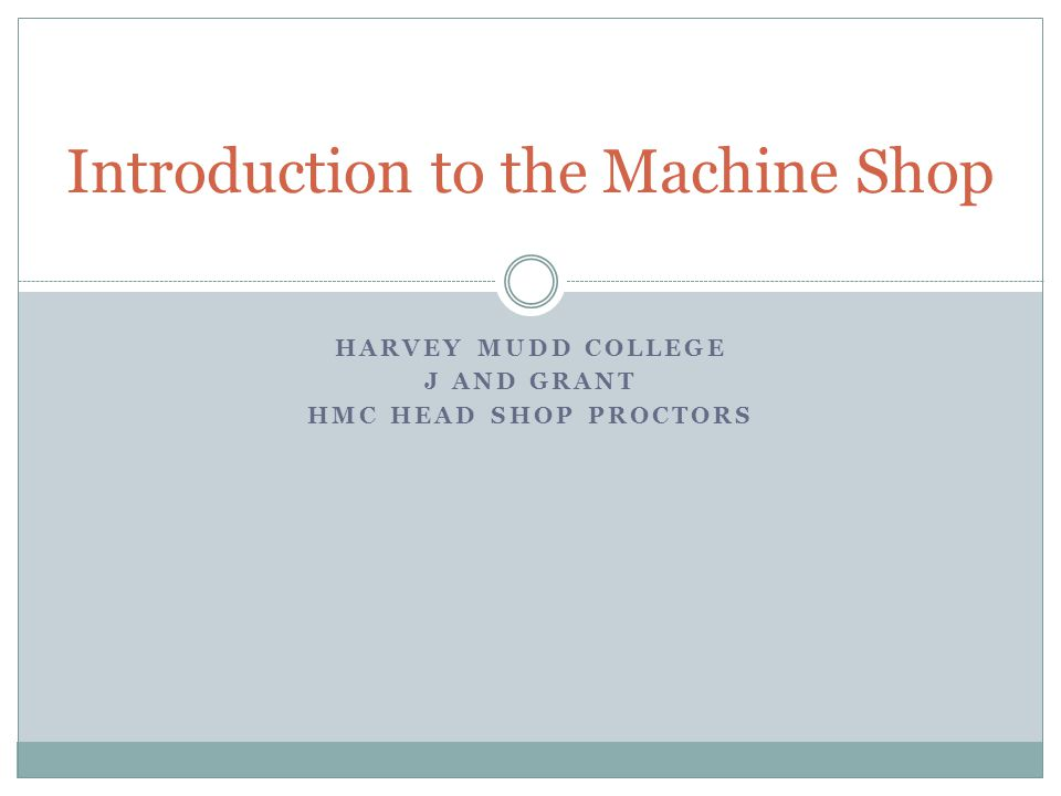 HARVEY MUDD COLLEGE J AND GRANT HMC HEAD SHOP PROCTORS Introduction to the Machine Shop