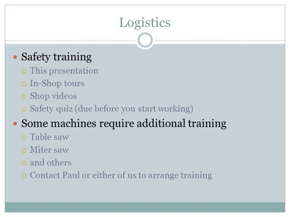 Logistics Safety training This presentation In-Shop tours Shop videos Safety quiz (due before you start working) Some machines require additional training Table saw Miter saw and others Contact Paul or either of us to arrange training