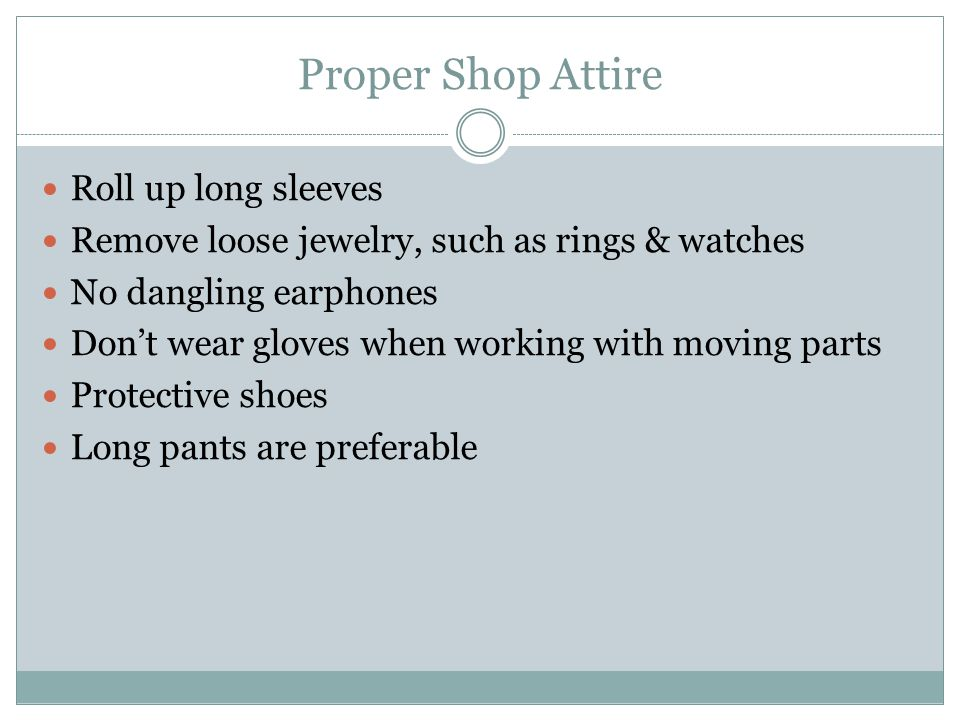 Proper Shop Attire Roll up long sleeves Remove loose jewelry, such as rings & watches No dangling earphones Dont wear gloves when working with moving parts Protective shoes Long pants are preferable