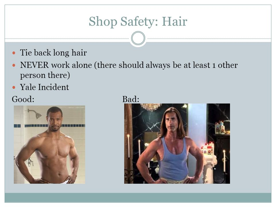 Shop Safety: Hair Tie back long hair NEVER work alone (there should always be at least 1 other person there) Yale Incident Good:Bad: