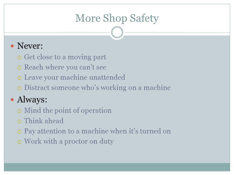 More Shop Safety Never: Get close to a moving part Reach where you cant see Leave your machine unattended Distract someone whos working on a machine Always: Mind the point of operation Think ahead Pay attention to a machine when its turned on Work with a proctor on duty