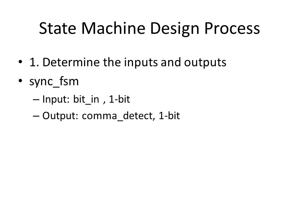 State Machine Design Process 1. Determine the inputs and outputs sync_fsm – Input: bit_in, 1-bit – Output: comma_detect, 1-bit